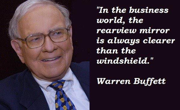 Warren Buffet - In the business world, the rearview mirror is always clearer than the windshield